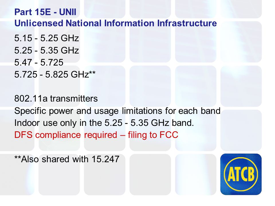 Part 15E - UNII Unlicensed National Information Infrastructure 5.15 - 5.25 GHz 5.25 - 5.35 GHz 5.47 - 5.725 5.725 - 5.825 GHz** 802.11a transmitters Specific power and usage limitations for each band Indoor use only in the 5.25 - 5.35 GHz band.