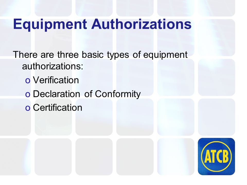 Verification Simplest of all Equipment Authorizations No submission to FCC Data is held by Applicant/Manufacturer Proof that equipment was tested and found to be compliant at a given point in time Examples: Broadcast Receivers, TVs, Class A Digital Devices, BPL (consumer)