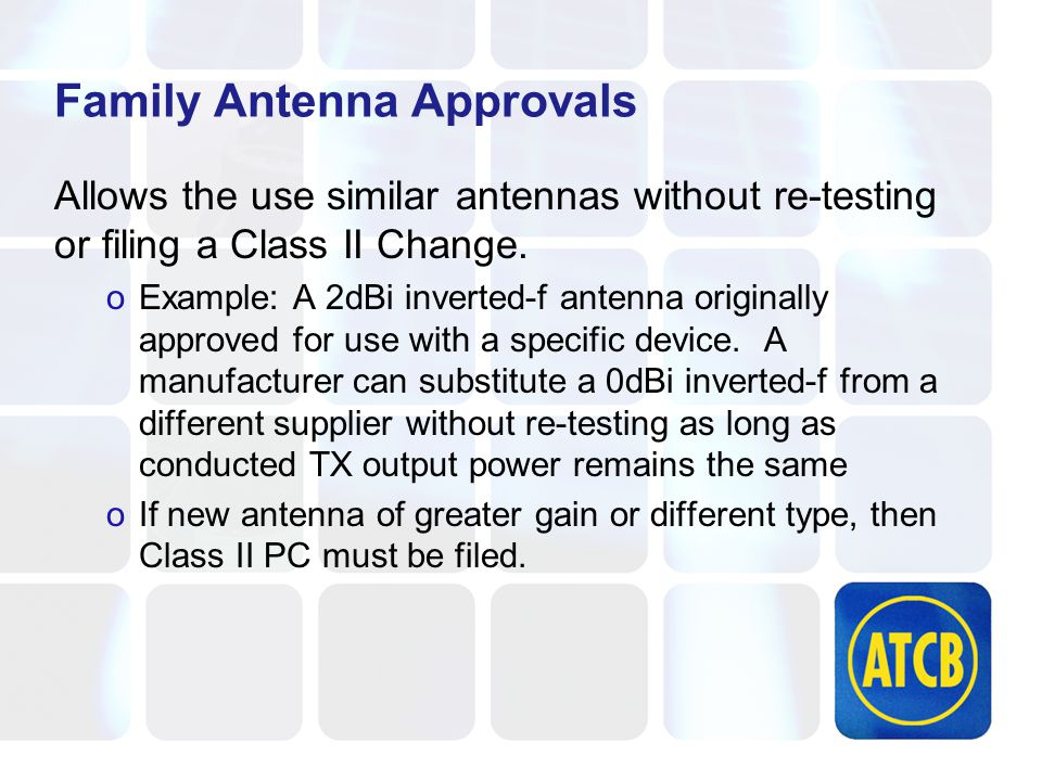 Family Antenna Approvals Allows the use similar antennas without re-testing or filing a Class II Change.
