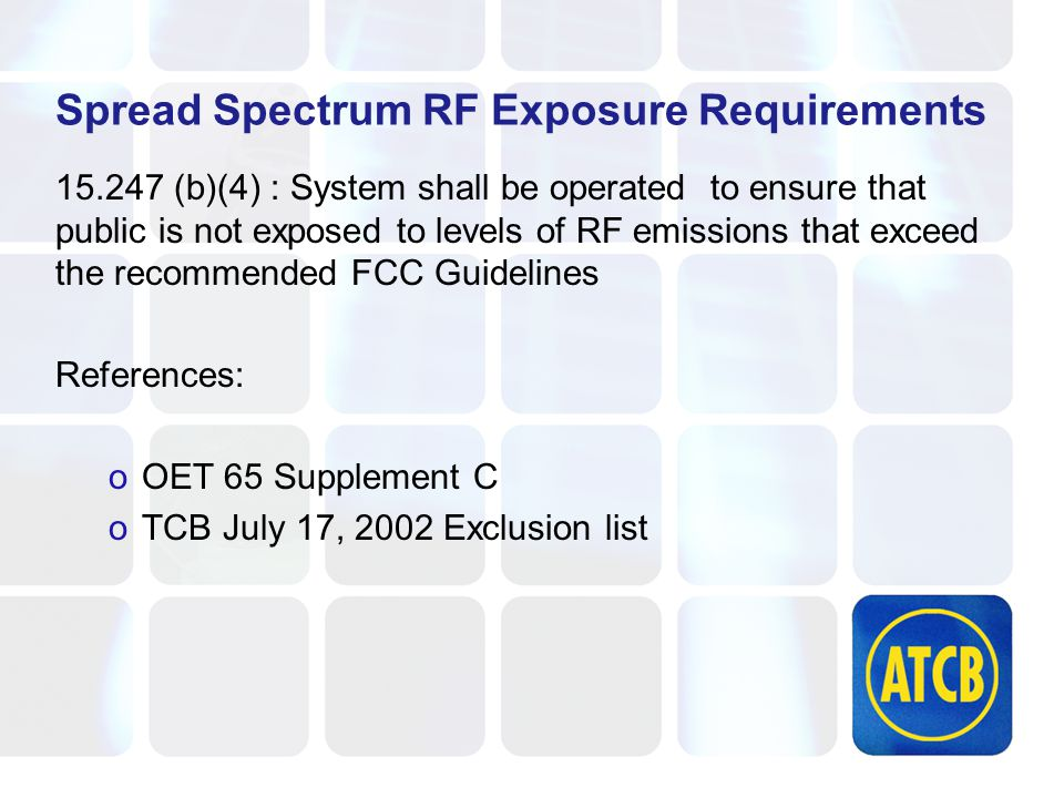 Spread Spectrum RF Exposure Requirements 15.247 (b)(4) : System shall be operated to ensure that public is not exposed to levels of RF emissions that exceed the recommended FCC Guidelines References: oOET 65 Supplement C oTCB July 17, 2002 Exclusion list