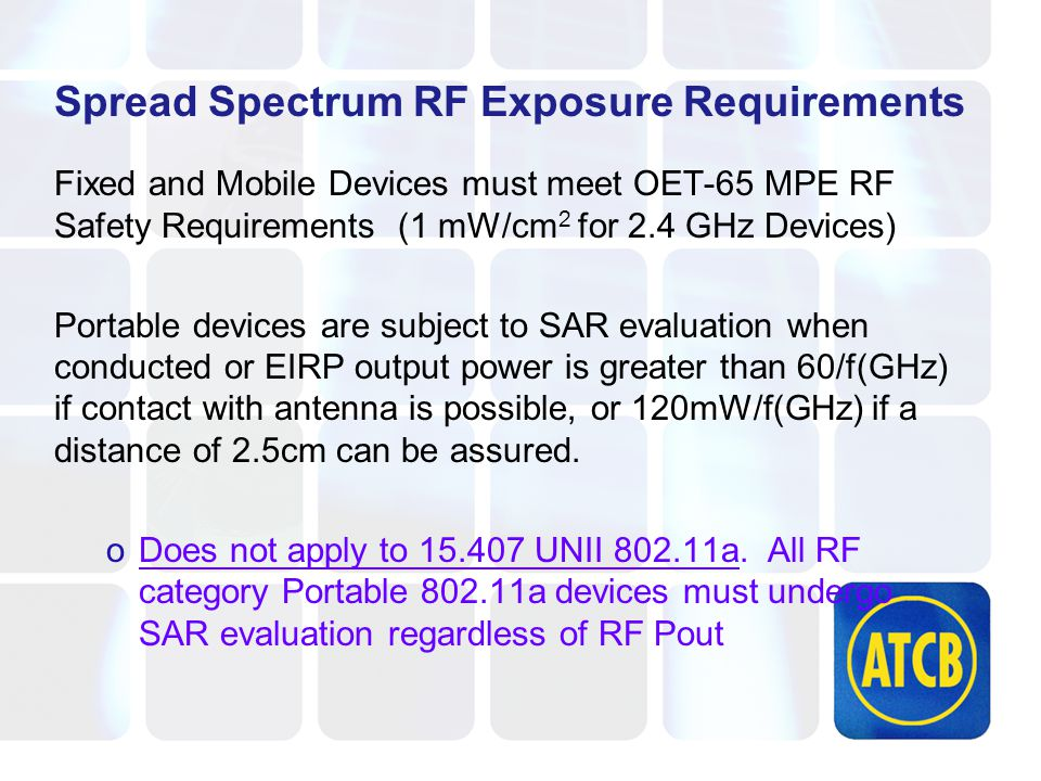 Spread Spectrum RF Exposure Requirements Fixed and Mobile Devices must meet OET-65 MPE RF Safety Requirements (1 mW/cm 2 for 2.4 GHz Devices) Portable devices are subject to SAR evaluation when conducted or EIRP output power is greater than 60/f(GHz) if contact with antenna is possible, or 120mW/f(GHz) if a distance of 2.5cm can be assured.