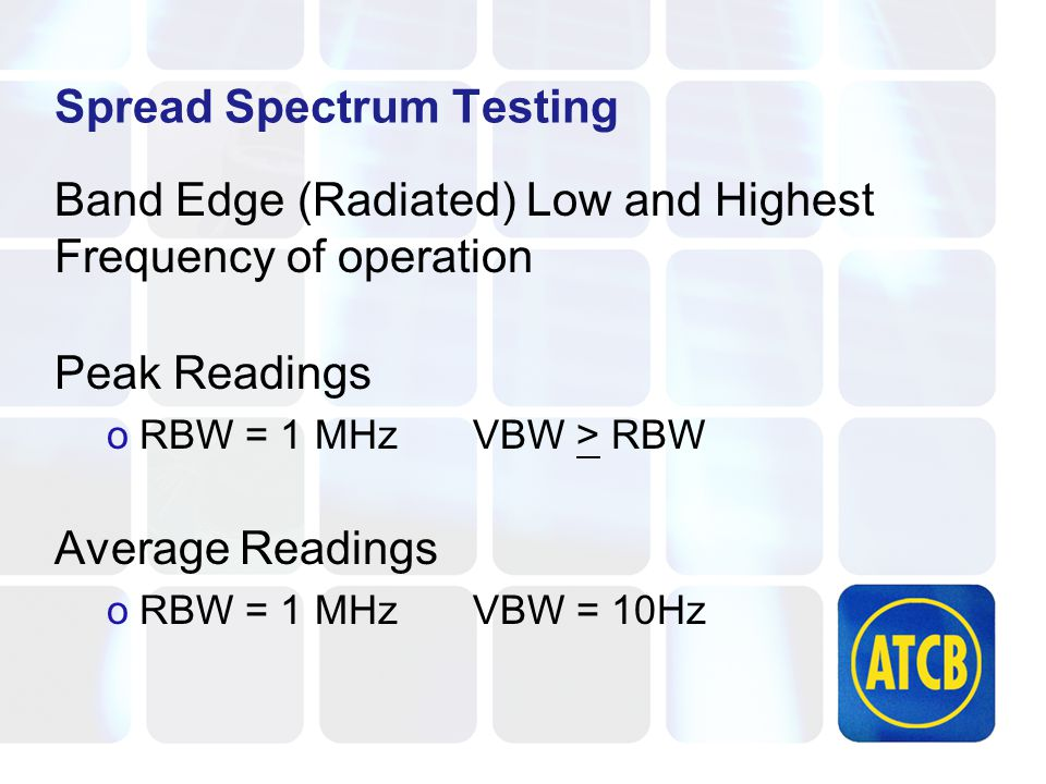 Spread Spectrum Testing Band Edge (Radiated) Low and Highest Frequency of operation Peak Readings oRBW = 1 MHzVBW > RBW Average Readings oRBW = 1 MHzVBW = 10Hz