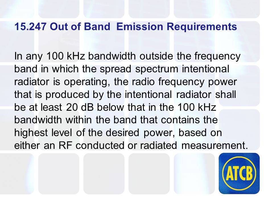 15.247 Out of Band Emission Requirements In any 100 kHz bandwidth outside the frequency band in which the spread spectrum intentional radiator is operating, the radio frequency power that is produced by the intentional radiator shall be at least 20 dB below that in the 100 kHz bandwidth within the band that contains the highest level of the desired power, based on either an RF conducted or radiated measurement.