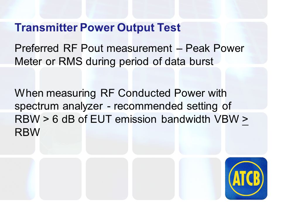 Transmitter Power Output Test Preferred RF Pout measurement – Peak Power Meter or RMS during period of data burst When measuring RF Conducted Power with spectrum analyzer - recommended setting of RBW > 6 dB of EUT emission bandwidth VBW > RBW