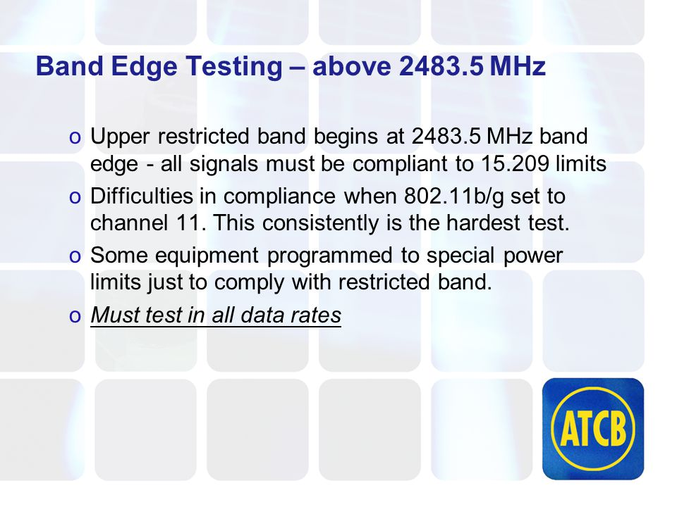 Band Edge Testing – above 2483.5 MHz oUpper restricted band begins at 2483.5 MHz band edge - all signals must be compliant to 15.209 limits oDifficulties in compliance when 802.11b/g set to channel 11.