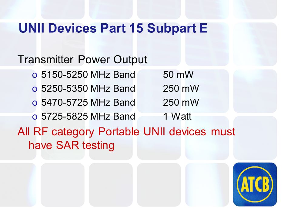 UNII Devices Part 15 Subpart E Transmitter Power Output o5150-5250 MHz Band50 mW o5250-5350 MHz Band250 mW o5470-5725 MHz Band250 mW o5725-5825 MHz Band1 Watt All RF category Portable UNII devices must have SAR testing