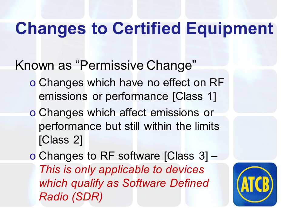 Changes to Certified Equipment Known as Permissive Change oChanges which have no effect on RF emissions or performance [Class 1] oChanges which affect emissions or performance but still within the limits [Class 2] oChanges to RF software [Class 3] – This is only applicable to devices which qualify as Software Defined Radio (SDR)