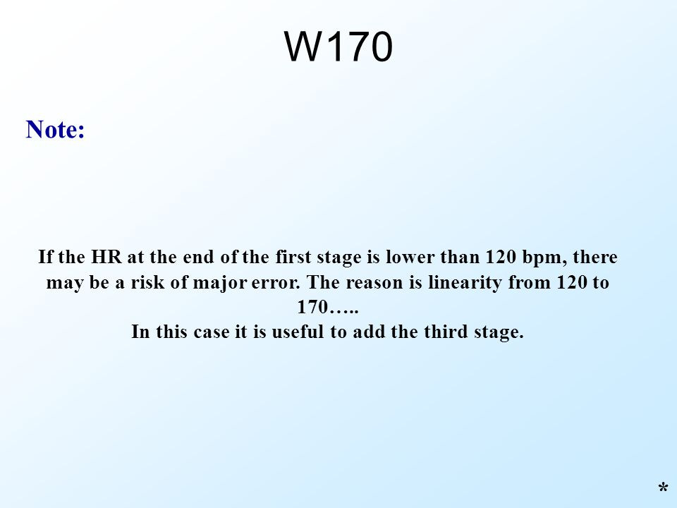 W170 * If the HR at the end of the first stage is lower than 120 bpm, there may be a risk of major error. The reason is linearity from 120 to 170….. I