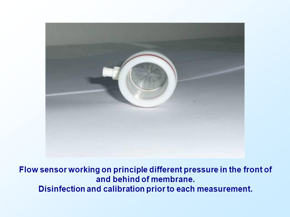 Flow sensor working on principle different pressure in the front of and behind of membrane. Disinfection and calibration prior to each measurement.