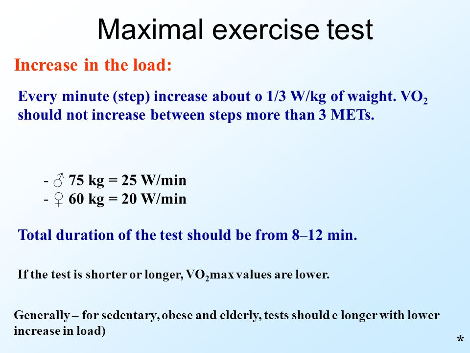 Maximal exercise test Increase in the load: Every minute (step) increase about o 1/3 W/kg of waight. VO 2 should not increase between steps more than
