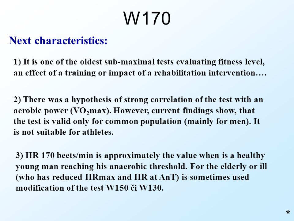 W170 Next characteristics: 1) It is one of the oldest sub-maximal tests evaluating fitness level, an effect of a training or impact of a rehabilitatio