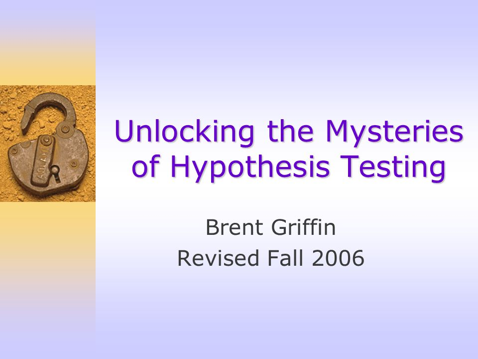 Brent Griffin Revised Fall 2006 Unlocking the Mysteries of Hypothesis Testing