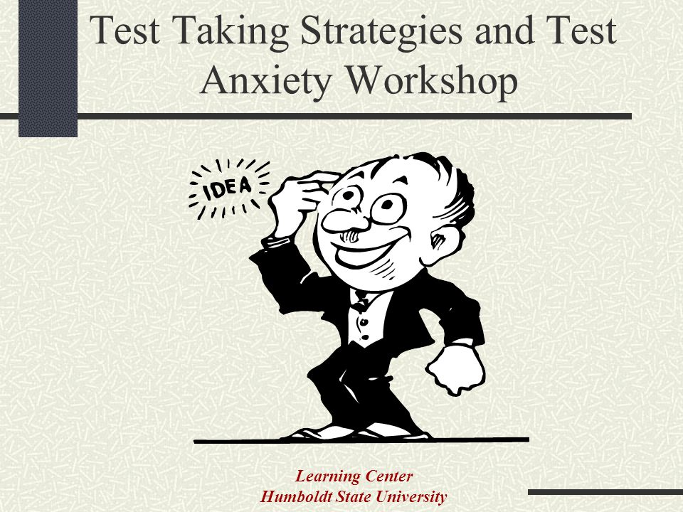 Test Taking Strategies and Test Anxiety Workshop Learning Center Humboldt State University