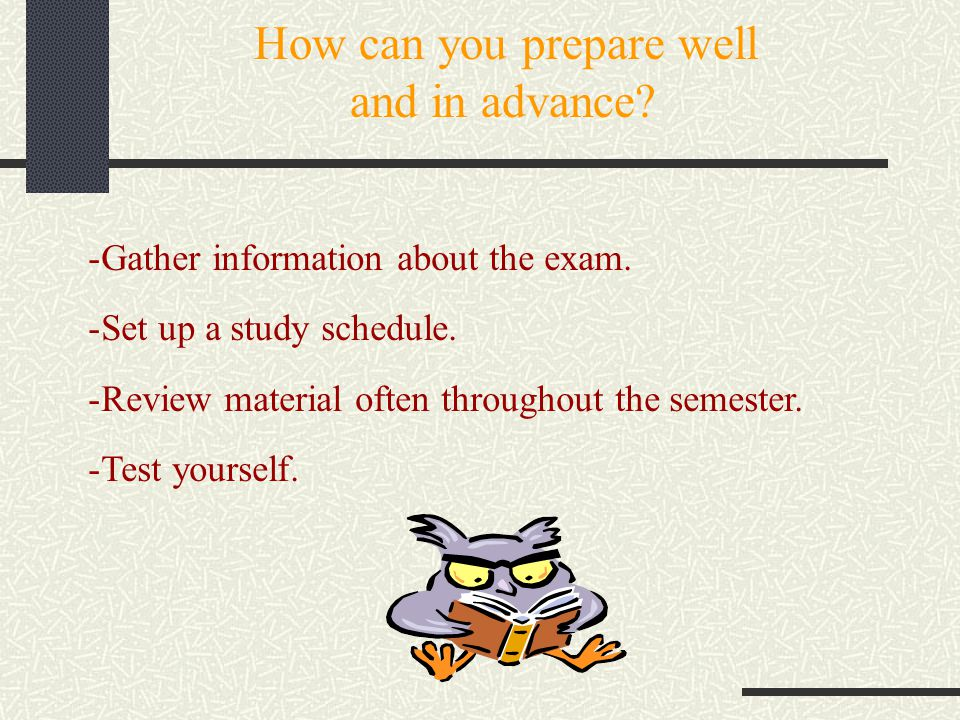 How can you prepare well and in advance? -Gather information about the exam. -Set up a study schedule. -Review material often throughout the semester.