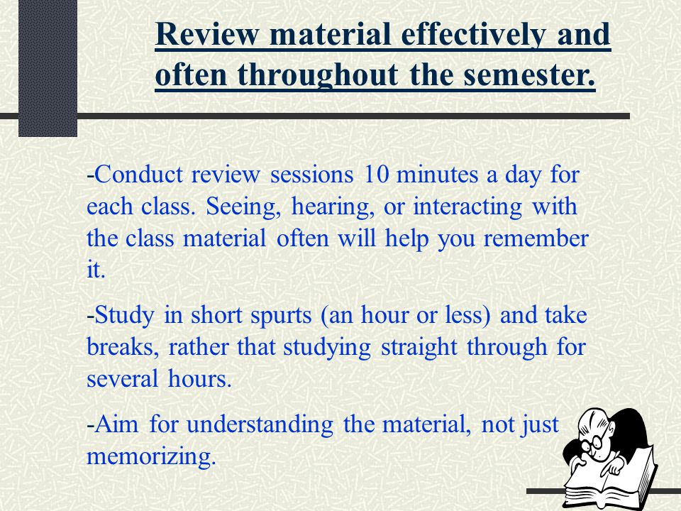 Review material effectively and often throughout the semester. -Conduct review sessions 10 minutes a day for each class. Seeing, hearing, or interacti