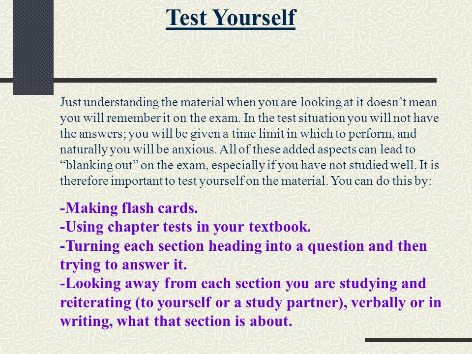 Test Yourself Just understanding the material when you are looking at it doesnt mean you will remember it on the exam. In the test situation you will
