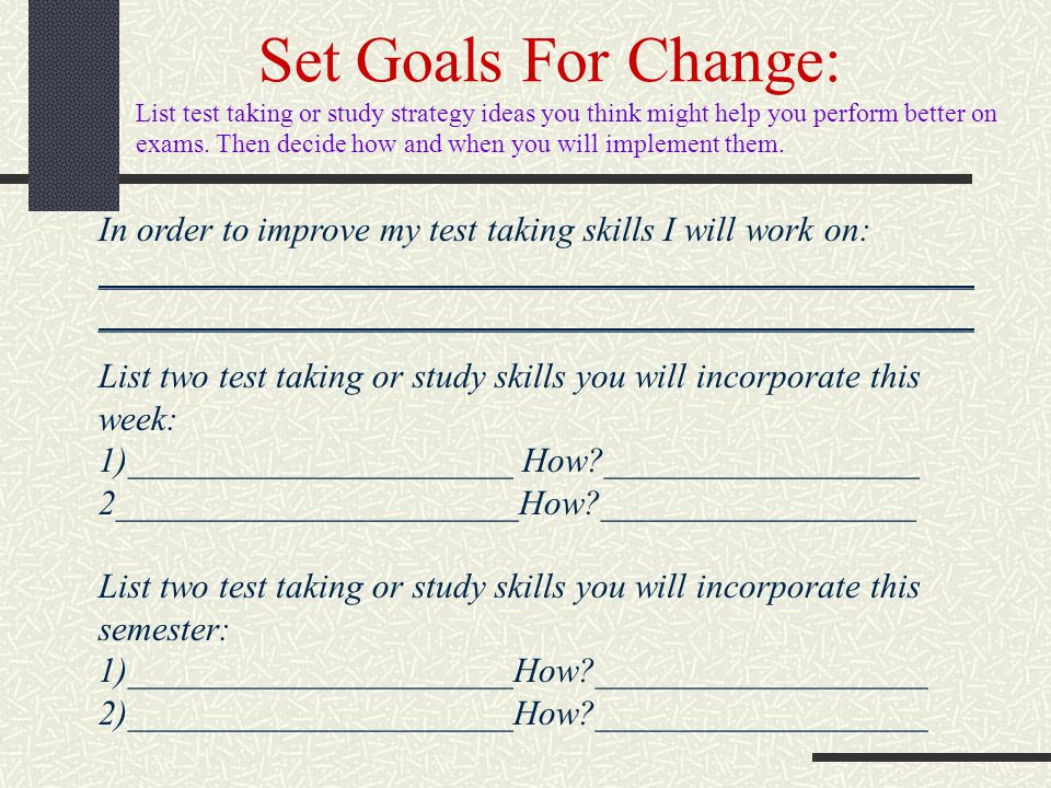 Set Goals For Change: List test taking or study strategy ideas you think might help you perform better on exams. Then decide how and when you will imp