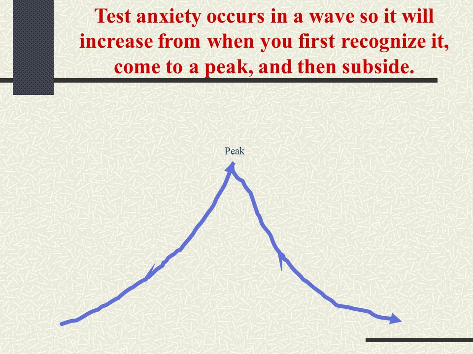 Test anxiety occurs in a wave so it will increase from when you first recognize it, come to a peak, and then subside. Peak