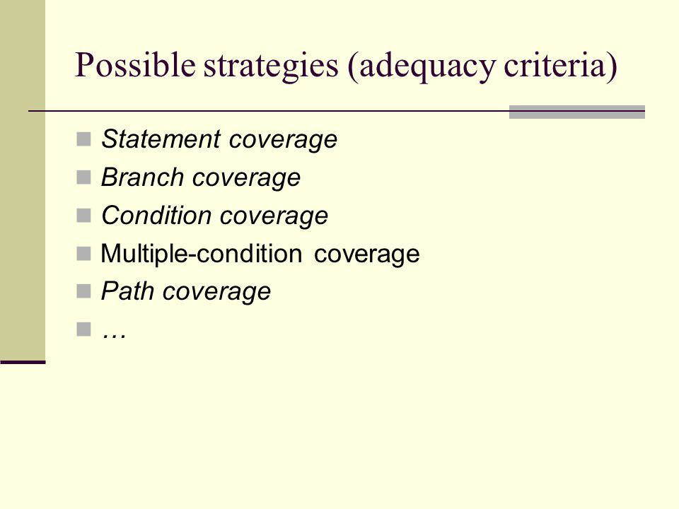 Possible strategies (adequacy criteria) Statement coverage Branch coverage Condition coverage Multiple-condition coverage Path coverage …