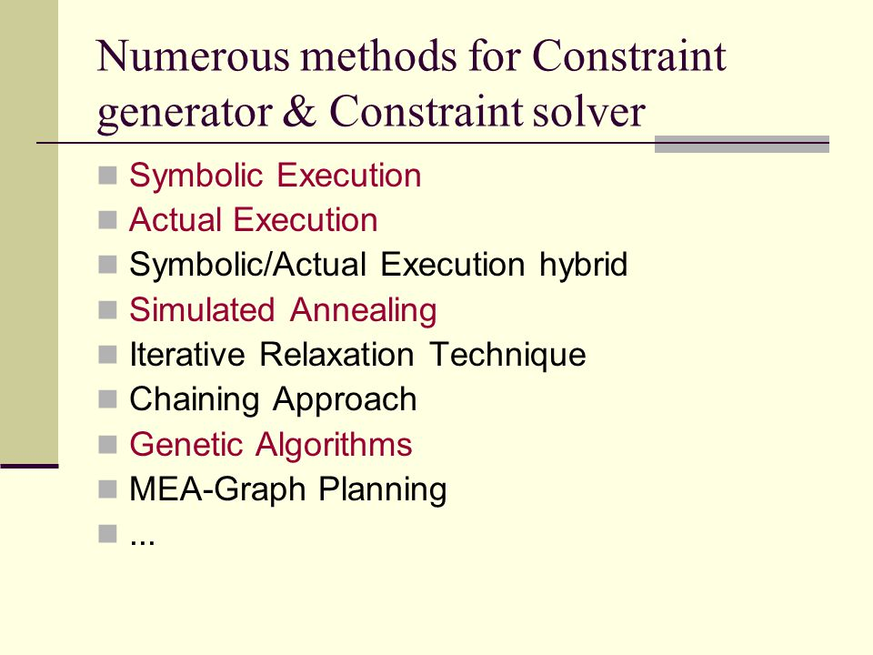 Numerous methods for Constraint generator & Constraint solver Symbolic Execution Actual Execution Symbolic/Actual Execution hybrid Simulated Annealing Iterative Relaxation Technique Chaining Approach Genetic Algorithms MEA-Graph Planning...