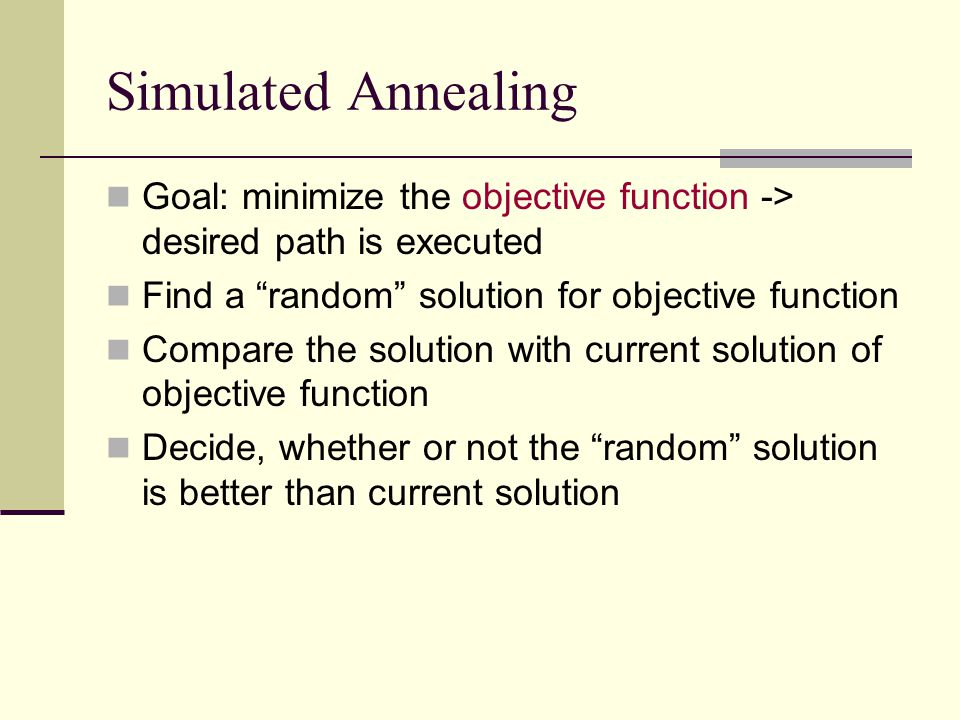 Simulated Annealing Goal: minimize the objective function -> desired path is executed Find a random solution for objective function Compare the soluti