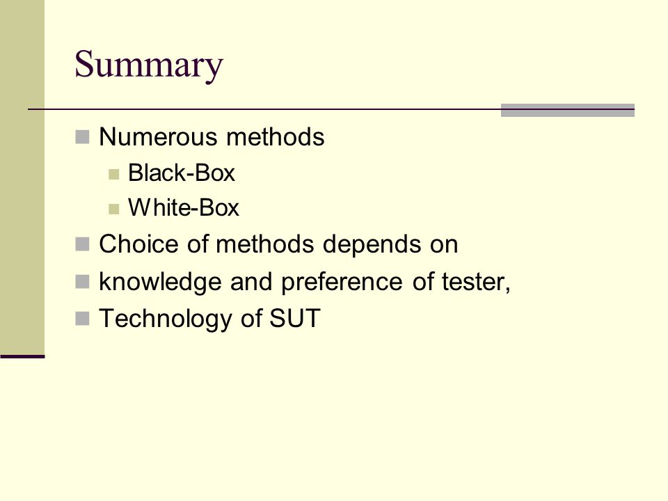 Summary Numerous methods Black-Box White-Box Choice of methods depends on knowledge and preference of tester, Technology of SUT