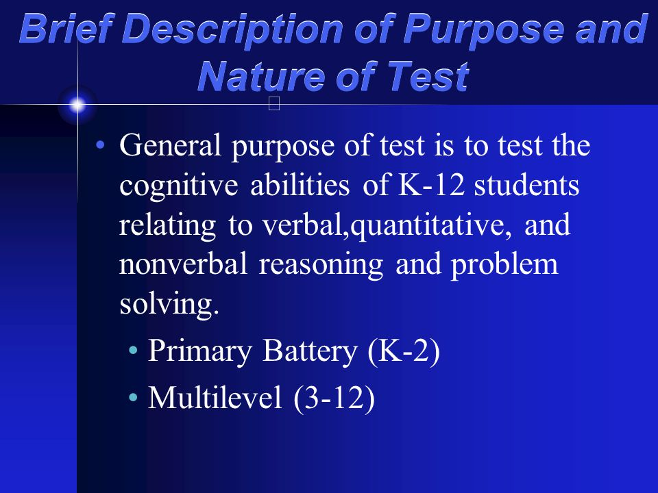 Brief Description of Purpose and Nature of Test General purpose of test is to test the cognitive abilities of K-12 students relating to verbal,quantit