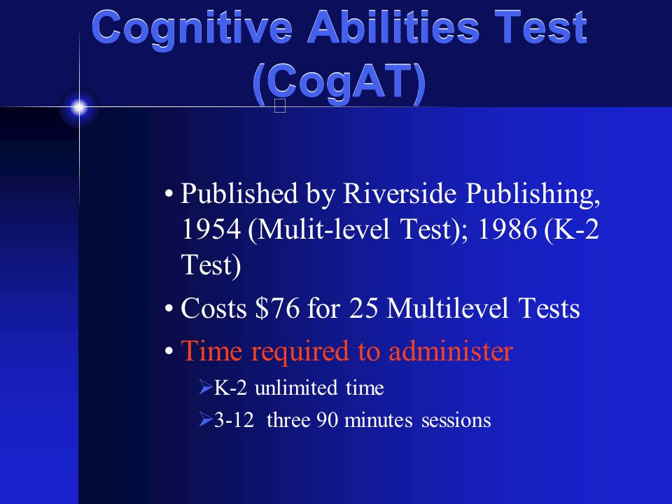 Cognitive Abilities Test (CogAT) Published by Riverside Publishing, 1954 (Mulit-level Test); 1986 (K-2 Test) Costs $76 for 25 Multilevel Tests Time re