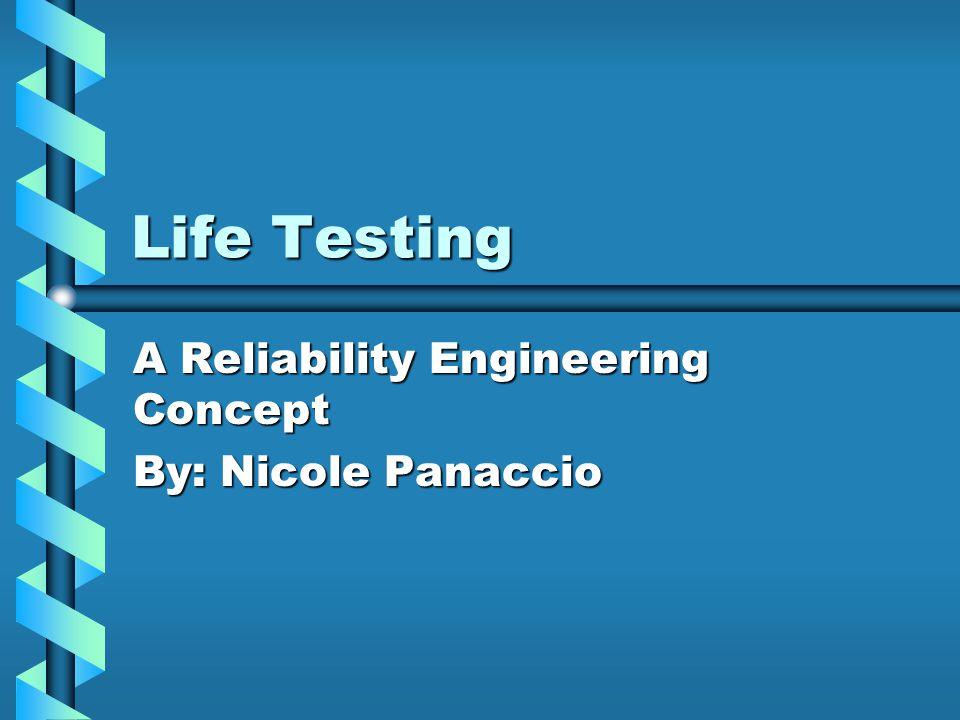 Life Testing A Reliability Engineering Concept By: Nicole Panaccio