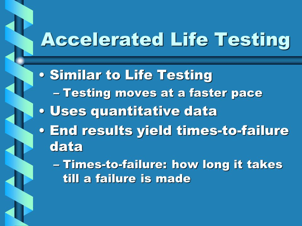 Accelerated Life Testing Similar to Life TestingSimilar to Life Testing –Testing moves at a faster pace Uses quantitative dataUses quantitative data E