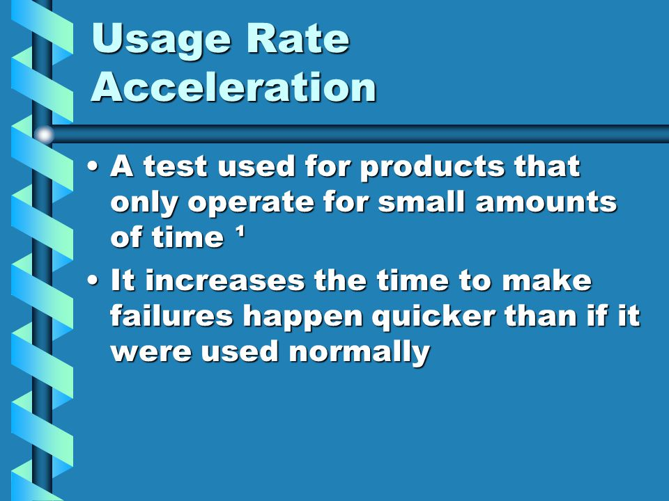 Usage Rate Acceleration A test used for products that only operate for small amounts of time ¹A test used for products that only operate for small amo