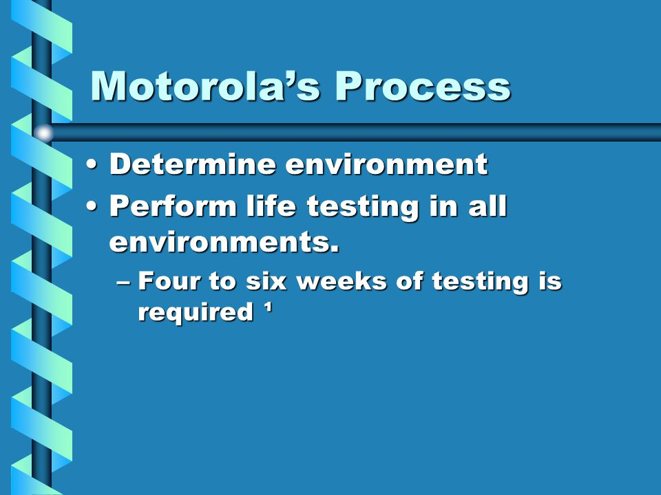 Motorolas Process Determine environmentDetermine environment Perform life testing in all environments.Perform life testing in all environments. –Four