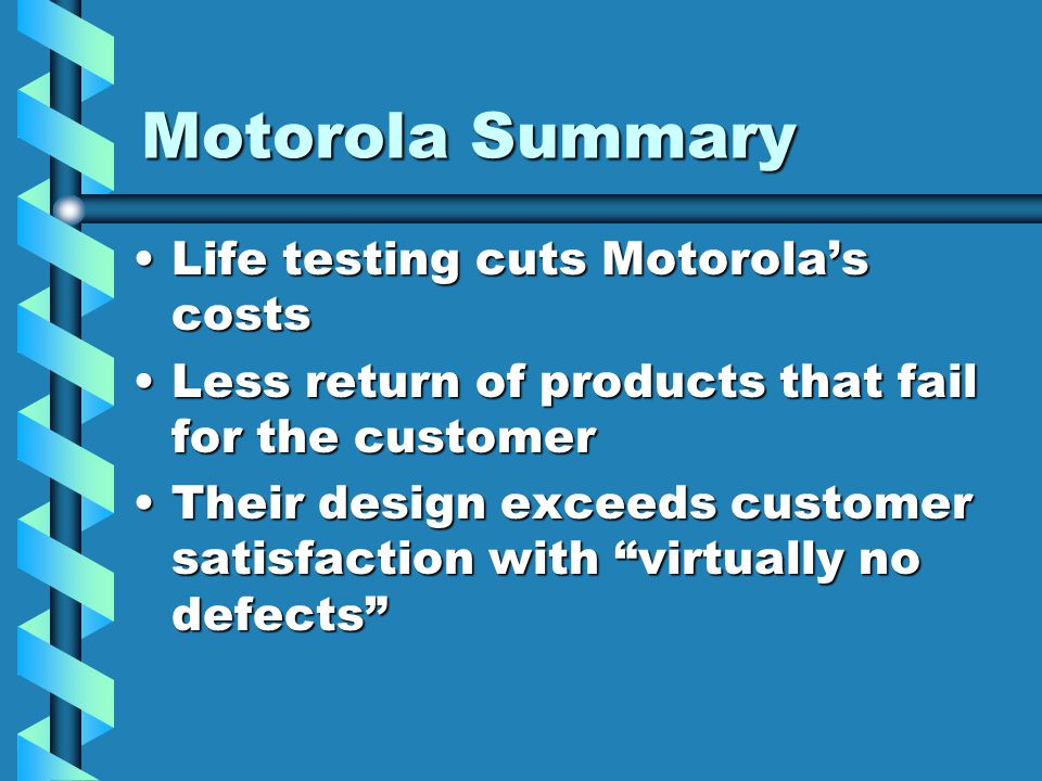 Motorola Summary Life testing cuts Motorolas costsLife testing cuts Motorolas costs Less return of products that fail for the customerLess return of p