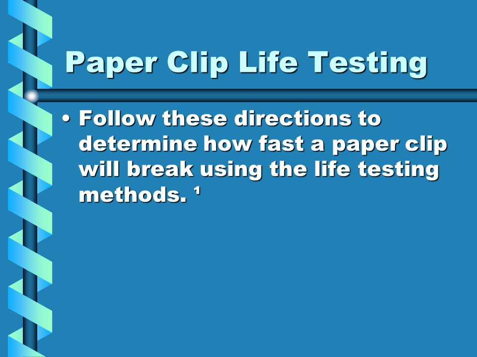 Paper Clip Life Testing Follow these directions to determine how fast a paper clip will break using the life testing methods. ¹Follow these directions
