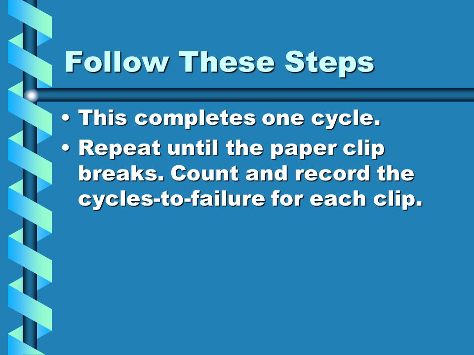 Follow These Steps This completes one cycle.This completes one cycle. Repeat until the paper clip breaks. Count and record the cycles-to-failure for e