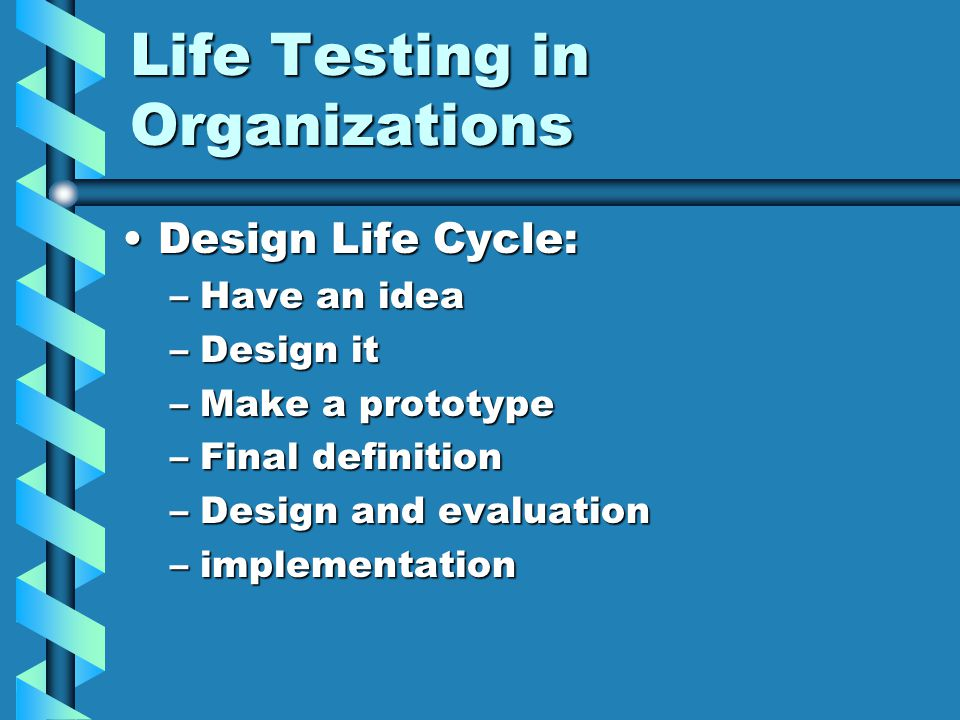Life Testing in Organizations Design Life Cycle:Design Life Cycle: –Have an idea –Design it –Make a prototype –Final definition –Design and evaluation