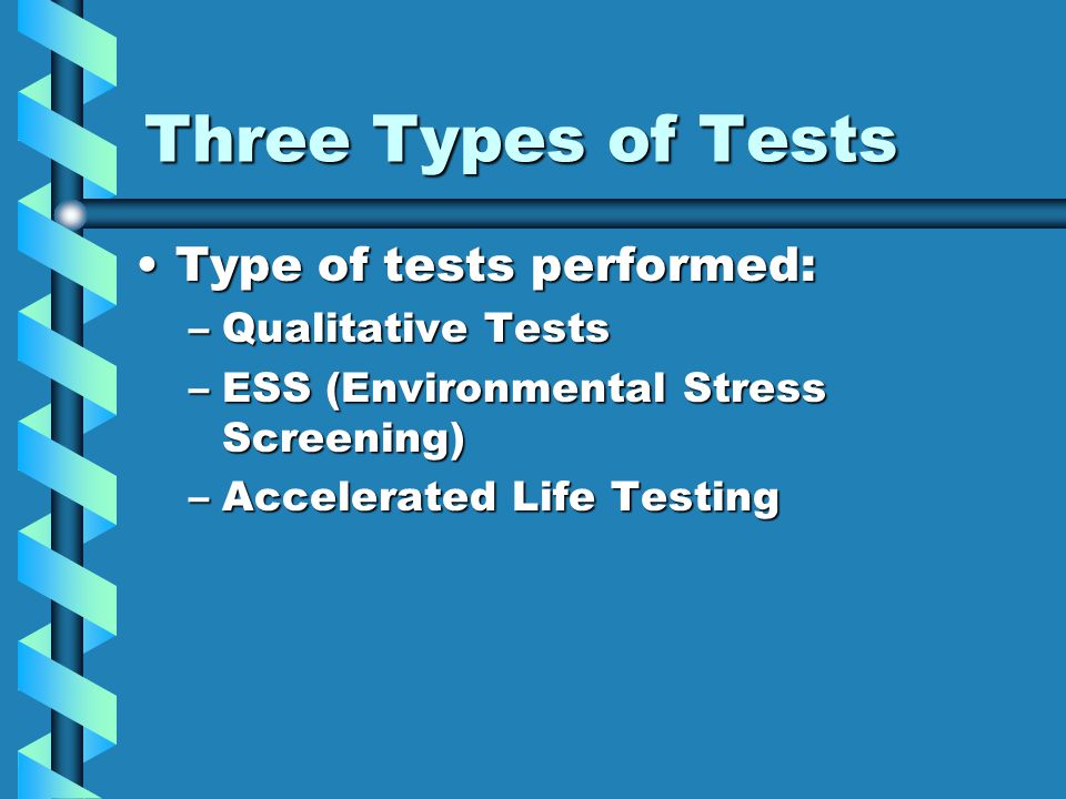 Three Types of Tests Type of tests performed:Type of tests performed: –Qualitative Tests –ESS (Environmental Stress Screening) –Accelerated Life Testi