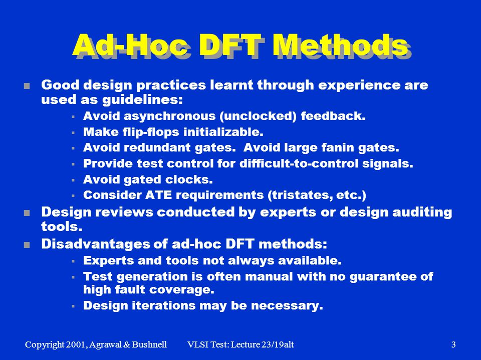 Copyright 2001, Agrawal & BushnellVLSI Test: Lecture 23/19alt3 Ad-Hoc DFT Methods n Good design practices learnt through experience are used as guidelines: Avoid asynchronous (unclocked) feedback.