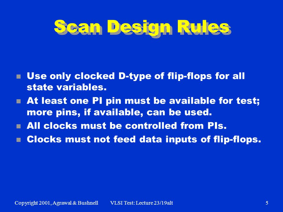 Copyright 2001, Agrawal & BushnellVLSI Test: Lecture 23/19alt5 Scan Design Rules n Use only clocked D-type of flip-flops for all state variables.