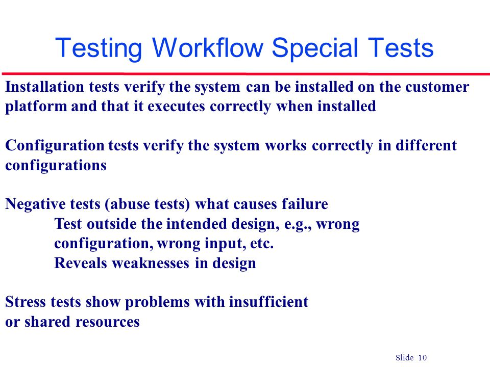 Slide 10 Testing Workflow Special Tests Installation tests verify the system can be installed on the customer platform and that it executes correctly