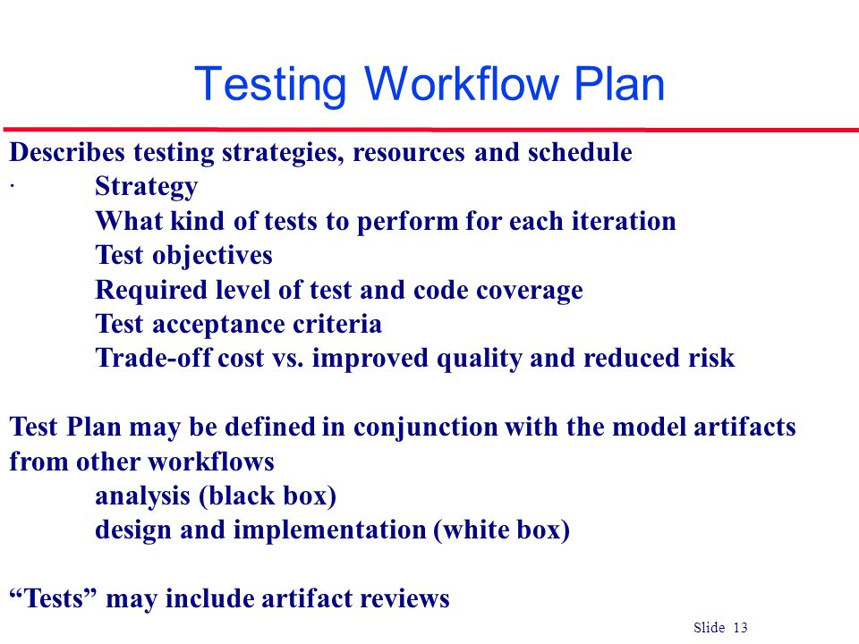 Slide 13 Testing Workflow Plan Describes testing strategies, resources and schedule ·Strategy What kind of tests to perform for each iteration Test ob