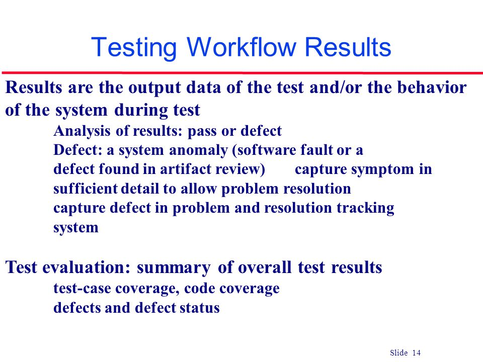 Slide 14 Testing Workflow Results Results are the output data of the test and/or the behavior of the system during test Analysis of results: pass or d