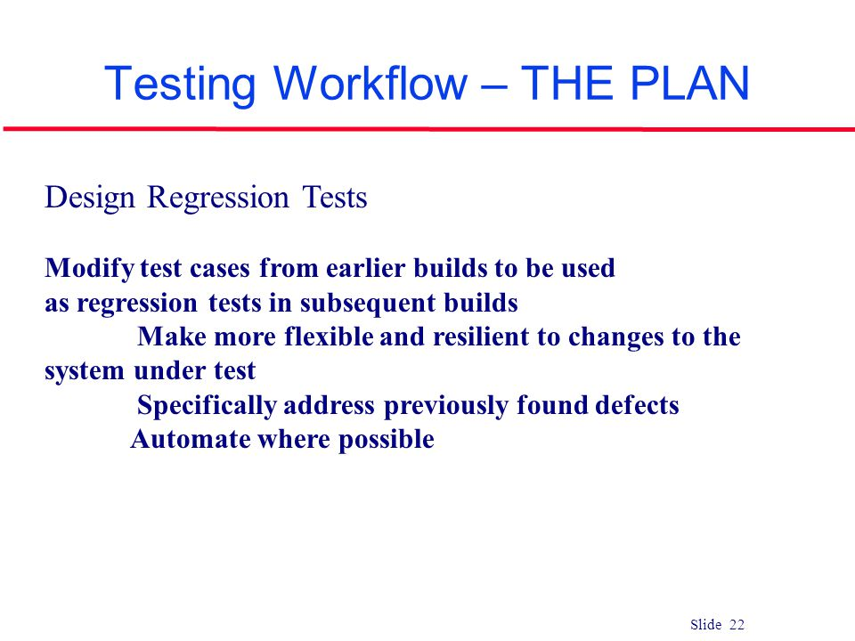 Slide 22 Testing Workflow – THE PLAN Design Regression Tests Modify test cases from earlier builds to be used as regression tests in subsequent builds