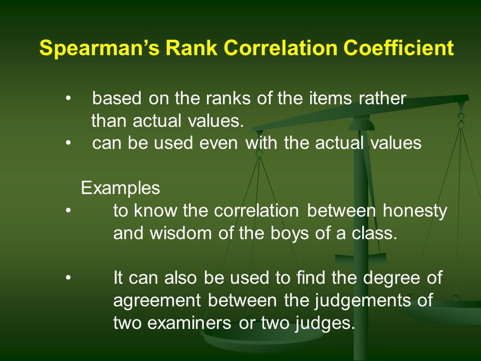 Spearmans Rank Correlation Coefficient based on the ranks of the items rather than actual values.