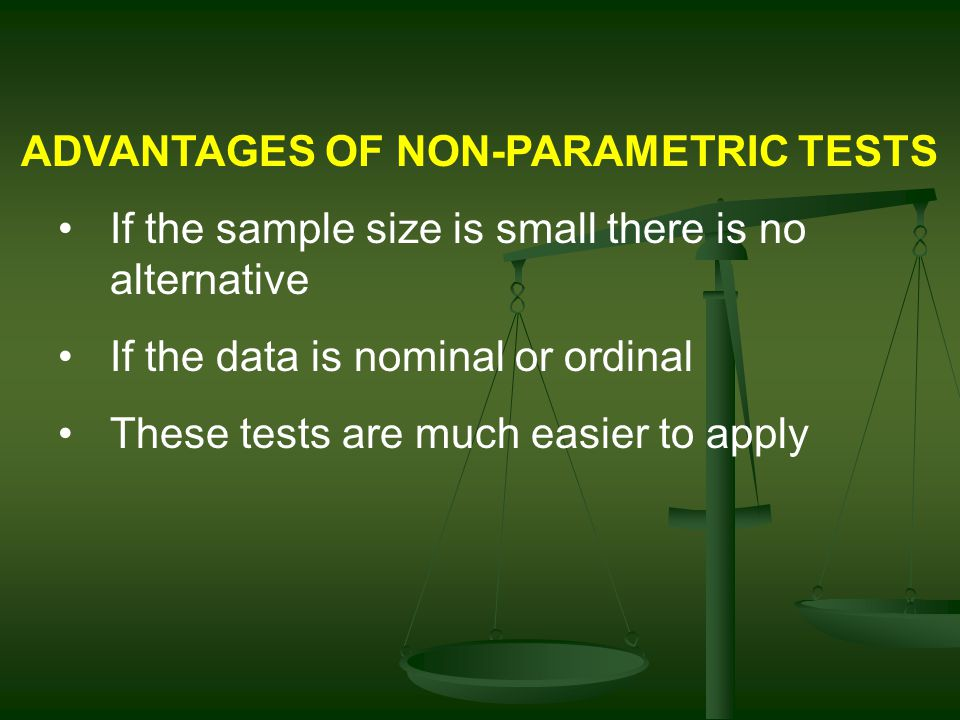 ADVANTAGES OF NON-PARAMETRIC TESTS If the sample size is small there is no alternative If the data is nominal or ordinal These tests are much easier to apply