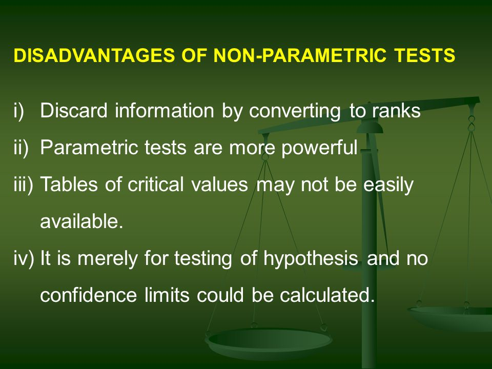 DISADVANTAGES OF NON-PARAMETRIC TESTS i)Discard information by converting to ranks ii)Parametric tests are more powerful iii)Tables of critical values may not be easily available.