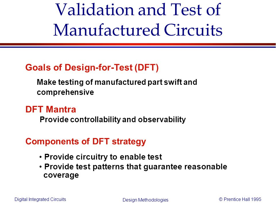 Digital Integrated Circuits© Prentice Hall 1995 Design Methodologies Validation and Test of Manufactured Circuits Components of DFT strategy Provide c