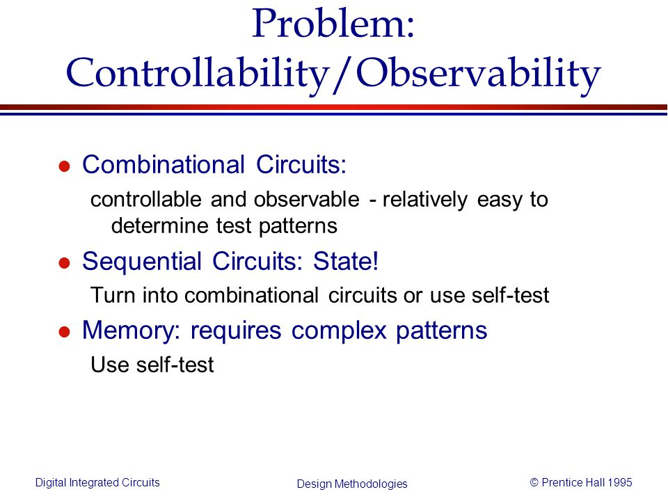Digital Integrated Circuits© Prentice Hall 1995 Design Methodologies Problem: Controllability/Observability l Combinational Circuits: controllable and