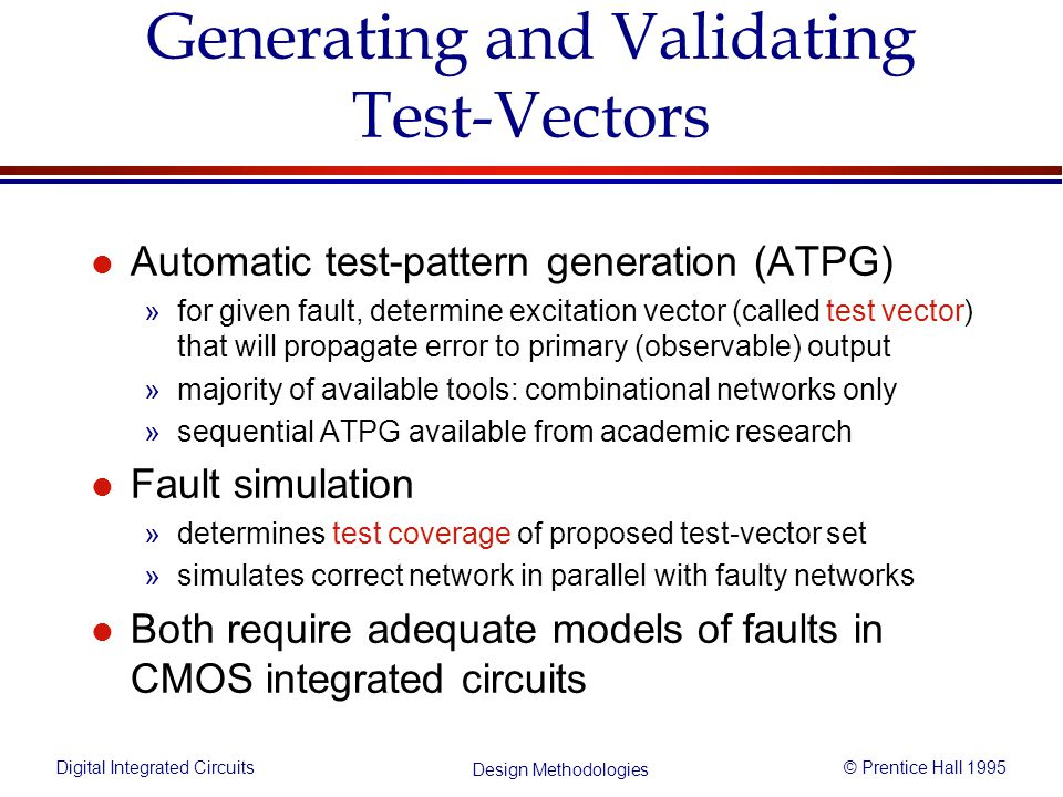 Digital Integrated Circuits© Prentice Hall 1995 Design Methodologies Generating and Validating Test-Vectors l Automatic test-pattern generation (ATPG)