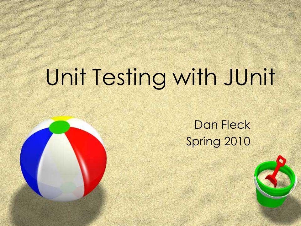 Unit Testing with JUnit Dan Fleck Spring 2010